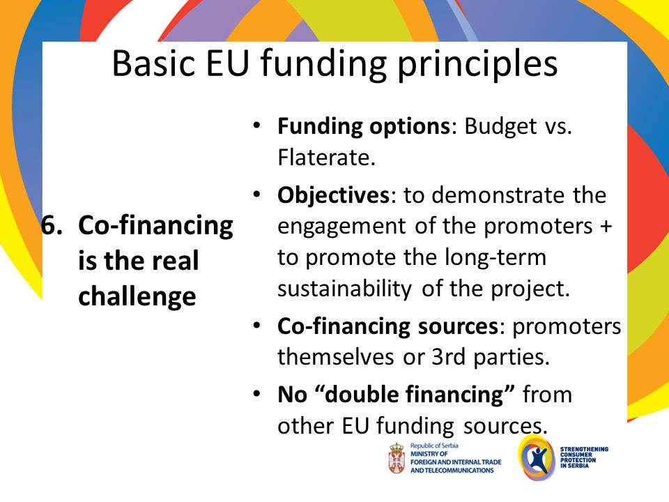 Basic EU funding principles 6.Co-financing is the real challenge Funding options: Budget vs. Flaterate. Objectives: to demonstrate the engagement of t
