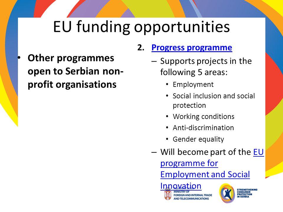 EU funding opportunities Other programmes open to Serbian non- profit organisations 2.Progress programmeProgress programme – Supports projects in the