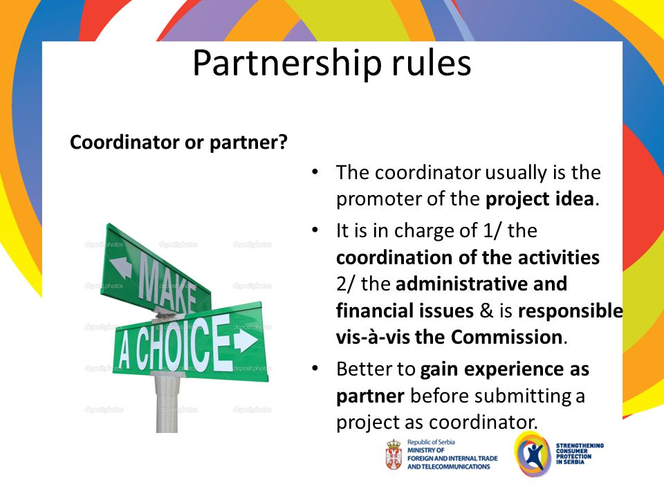 Partnership rules Coordinator or partner? The coordinator usually is the promoter of the project idea. It is in charge of 1/ the coordination of the a
