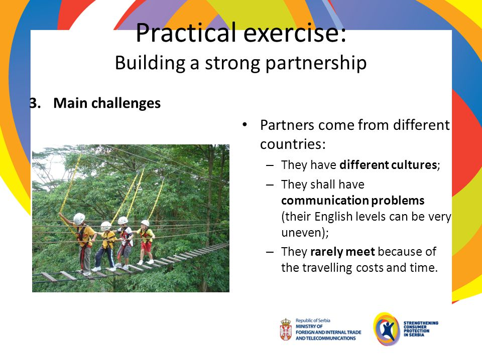 Practical exercise: Building a strong partnership 3.Main challenges Partners come from different countries: – They have different cultures; – They sha