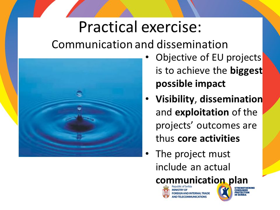 Practical exercise: Communication and dissemination Objective of EU projects is to achieve the biggest possible impact Visibility, dissemination and e