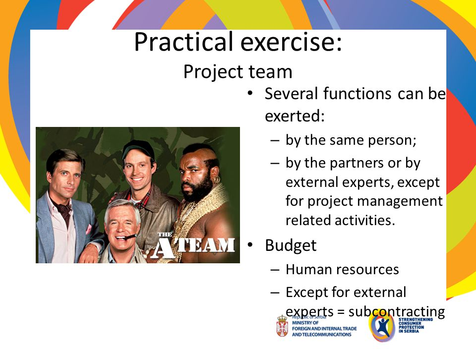 Practical exercise: Project team Several functions can be exerted: – by the same person; – by the partners or by external experts, except for project