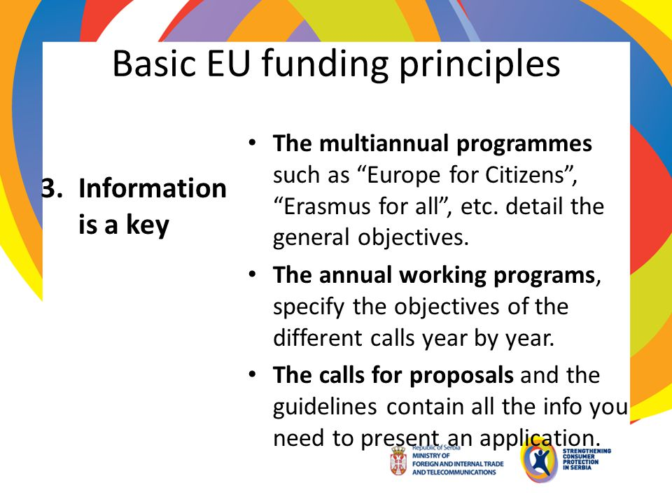 Basic EU funding principles 3.Information is a key The multiannual programmes such as Europe for Citizens, Erasmus for all, etc. detail the general ob