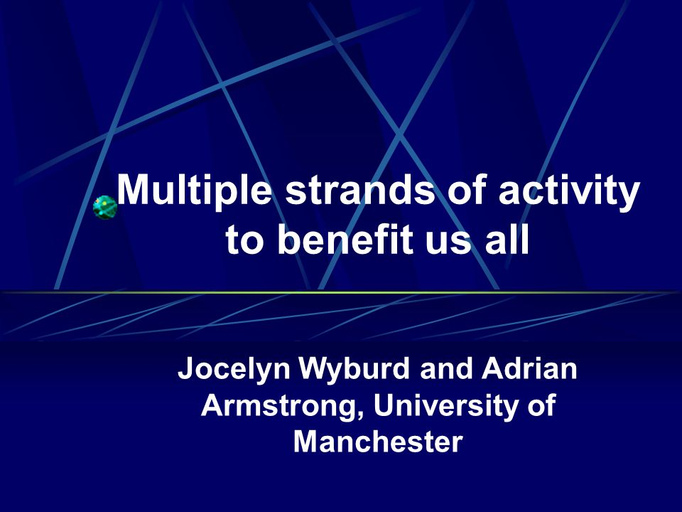 Multiple strands of activity to benefit us all Jocelyn Wyburd and Adrian Armstrong, University of Manchester
