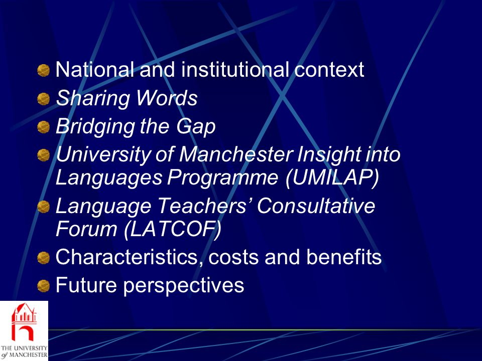 National and institutional context Sharing Words Bridging the Gap University of Manchester Insight into Languages Programme (UMILAP) Language Teachers Consultative Forum (LATCOF) Characteristics, costs and benefits Future perspectives