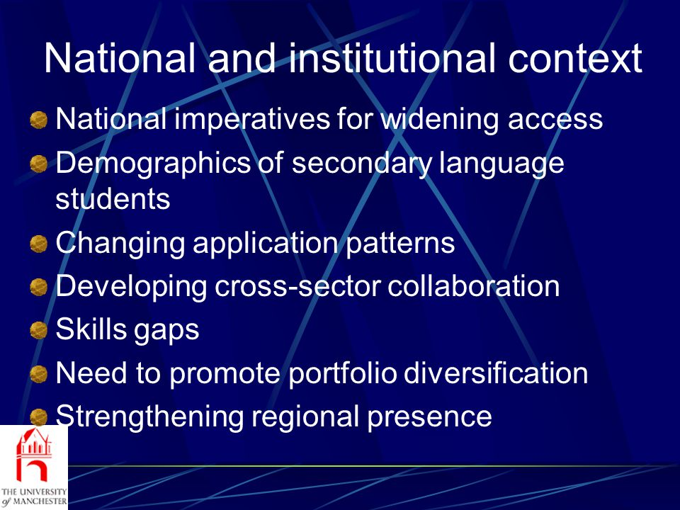 National and institutional context National imperatives for widening access Demographics of secondary language students Changing application patterns Developing cross-sector collaboration Skills gaps Need to promote portfolio diversification Strengthening regional presence