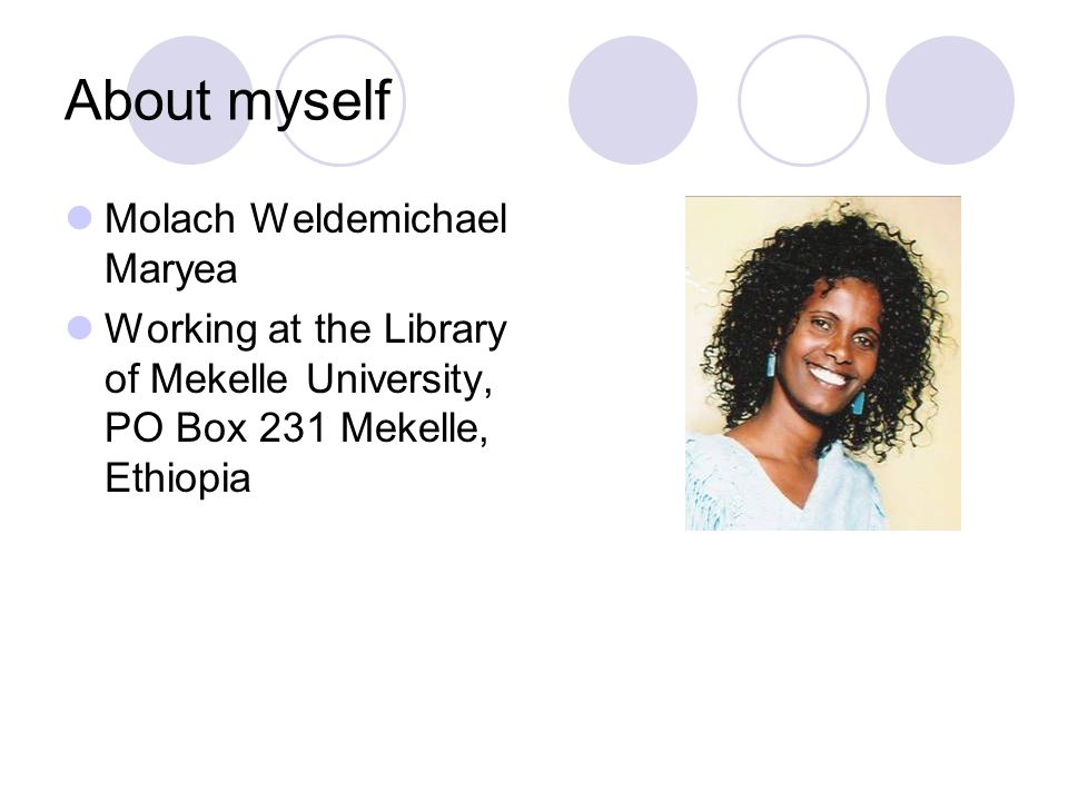 About myself Molach Weldemichael Maryea Working at the Library of Mekelle University, PO Box 231 Mekelle, Ethiopia