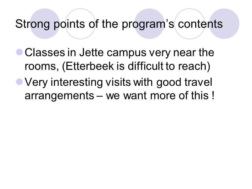 Strong points of the programs contents Classes in Jette campus very near the rooms, (Etterbeek is difficult to reach) Very interesting visits with good travel arrangements – we want more of this !
