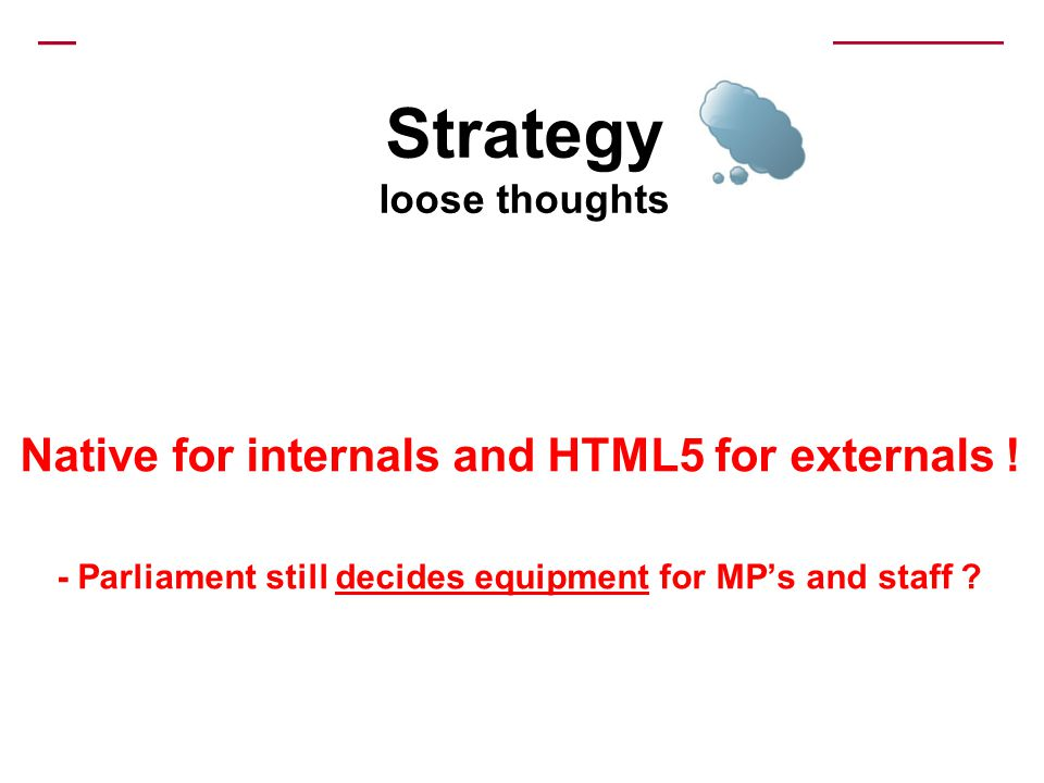 Native for internals and HTML5 for externals ! - Parliament still decides equipment for MPs and staff ? Strategy loose thoughts