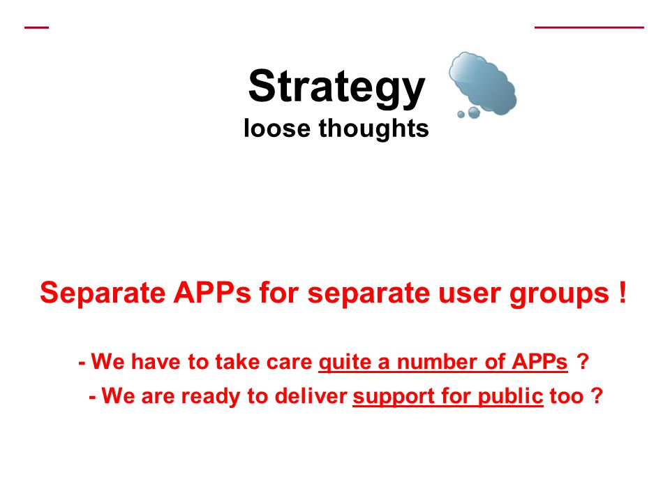 Separate APPs for separate user groups ! - We have to take care quite a number of APPs ? - We are ready to deliver support for public too ? Strategy l