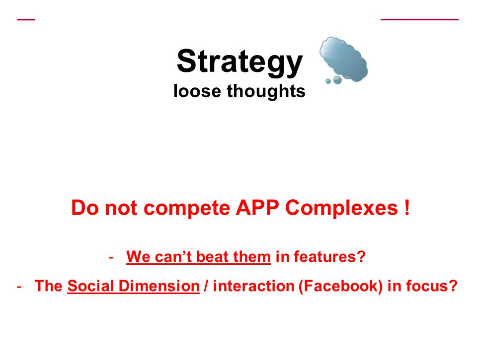 Strategy loose thoughts Do not compete APP Complexes ! -We cant beat them in features? -The Social Dimension / interaction (Facebook) in focus?