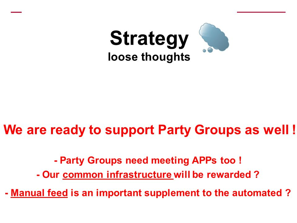 Strategy loose thoughts We are ready to support Party Groups as well ! - Party Groups need meeting APPs too ! - Our common infrastructure will be rewa