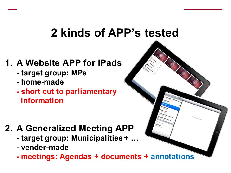 2 kinds of APPs tested 1.A Website APP for iPads - target group: MPs - home-made - short cut to parliamentary information 2.A Generalized Meeting APP - target group: Municipalities + … - vender-made - meetings: Agendas + documents + annotations