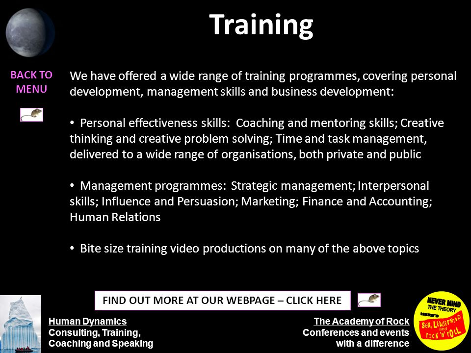 Human Dynamics Consulting, Training, Coaching and Speaking The Academy of Rock Conferences and events with a difference Training BACK TO MENU FIND OUT MORE AT OUR WEBPAGE – CLICK HERE We have offered a wide range of training programmes, covering personal development, management skills and business development: Personal effectiveness skills: Coaching and mentoring skills; Creative thinking and creative problem solving; Time and task management, delivered to a wide range of organisations, both private and public Management programmes: Strategic management; Interpersonal skills; Influence and Persuasion; Marketing; Finance and Accounting; Human Relations Bite size training video productions on many of the above topics
