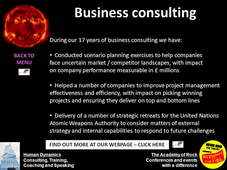 Human Dynamics Consulting, Training, Coaching and Speaking The Academy of Rock Conferences and events with a difference Business consulting BACK TO MENU FIND OUT MORE AT OUR WEBPAGE – CLICK HERE During our 17 years of business consulting we have: Conducted scenario planning exercises to help companies face uncertain market / competitor landscapes, with impact on company performance measurable in £ millions Helped a number of companies to improve project management effectiveness and efficiency, with impact on picking winning projects and ensuring they deliver on top and bottom lines Delivery of a number of strategic retreats for the United Nations Atomic Weapons Authority to consider matters of external strategy and internal capabilities to respond to future challenges