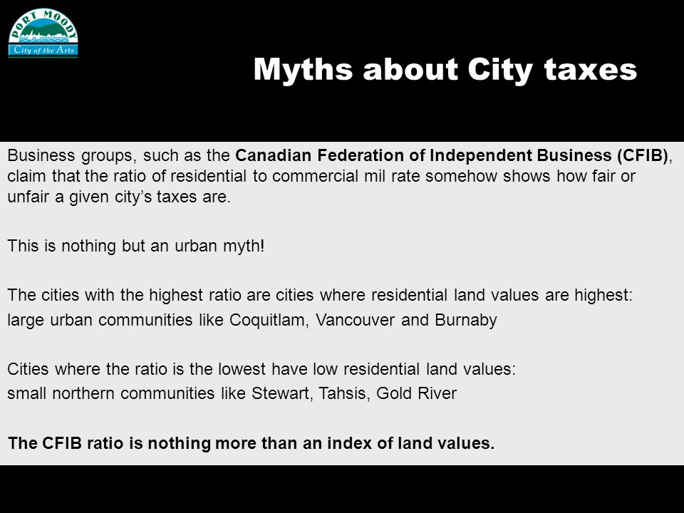 Myths about City taxes Business groups, such as the Canadian Federation of Independent Business (CFIB), claim that the ratio of residential to commercial mil rate somehow shows how fair or unfair a given citys taxes are.