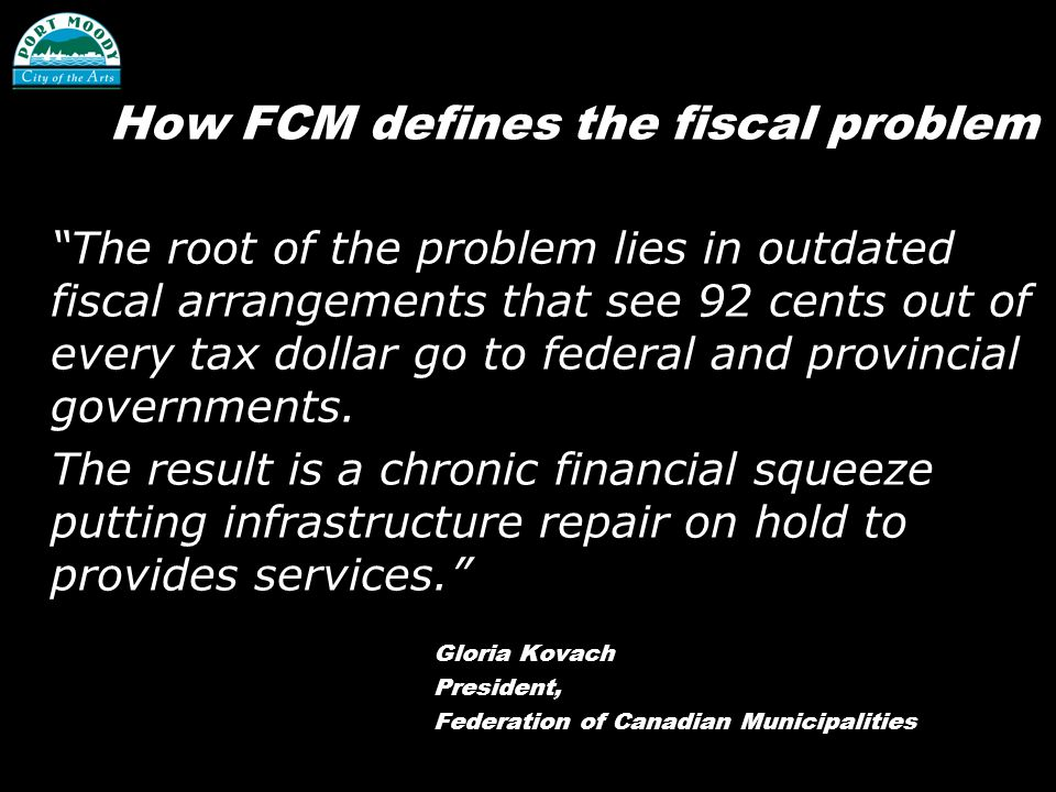 How FCM defines the fiscal problem The root of the problem lies in outdated fiscal arrangements that see 92 cents out of every tax dollar go to federal and provincial governments.