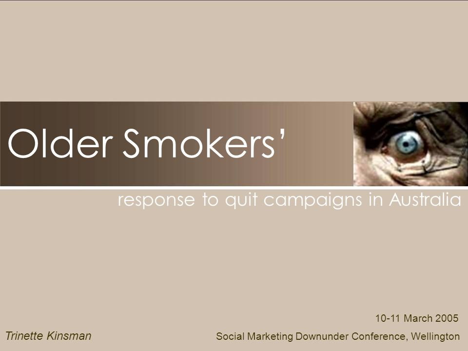 Older Smokers response to quit campaigns in Australia March 2005 Social Marketing Downunder Conference, Wellington Trinette Kinsman