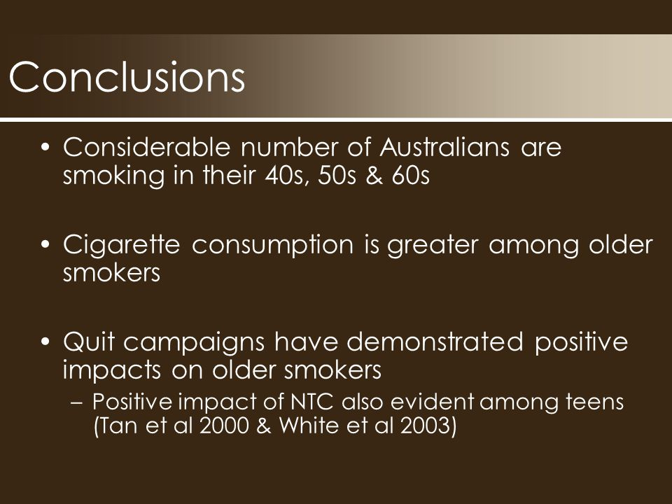 Conclusions Considerable number of Australians are smoking in their 40s, 50s & 60s Cigarette consumption is greater among older smokers Quit campaigns have demonstrated positive impacts on older smokers –Positive impact of NTC also evident among teens (Tan et al 2000 & White et al 2003)