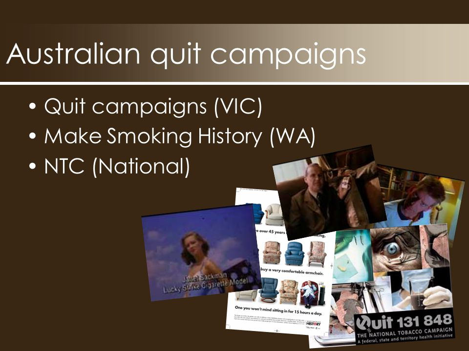 Australian quit campaigns Quit campaigns (VIC) Make Smoking History (WA) NTC (National)