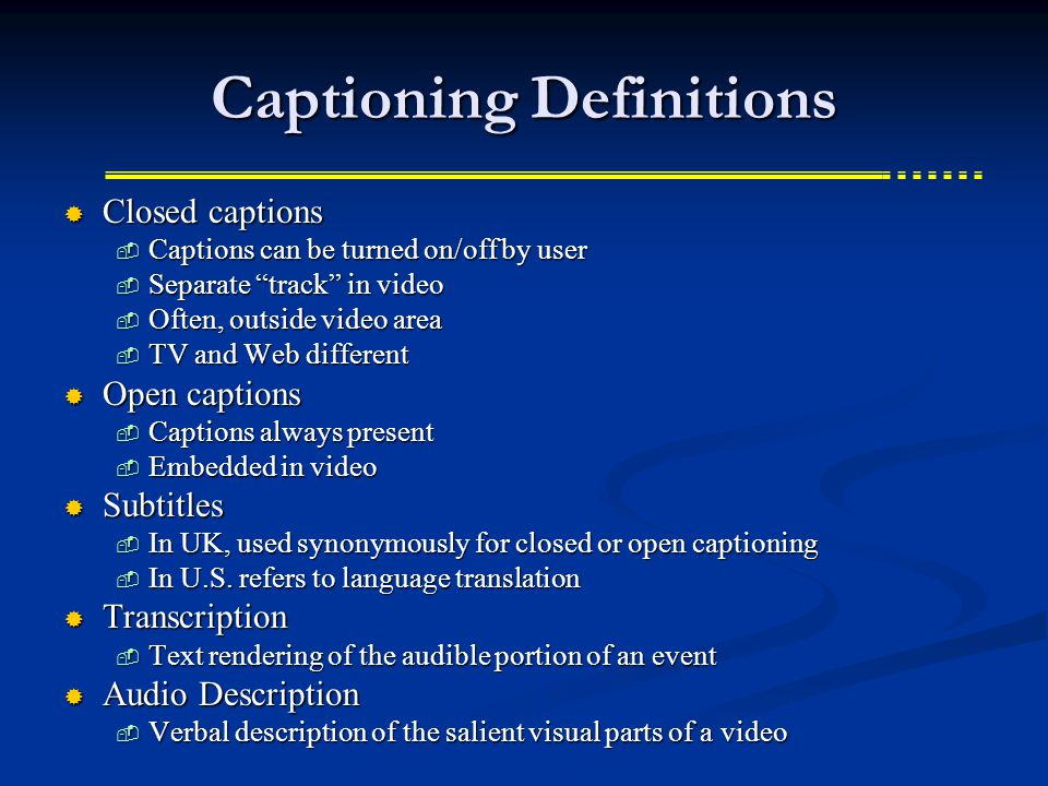 Captioning Definitions Closed captions Closed captions Captions can be turned on/off by user Captions can be turned on/off by user Separate track in video Separate track in video Often, outside video area Often, outside video area TV and Web different TV and Web different Open captions Open captions Captions always present Captions always present Embedded in video Embedded in video Subtitles Subtitles In UK, used synonymously for closed or open captioning In UK, used synonymously for closed or open captioning In U.S.