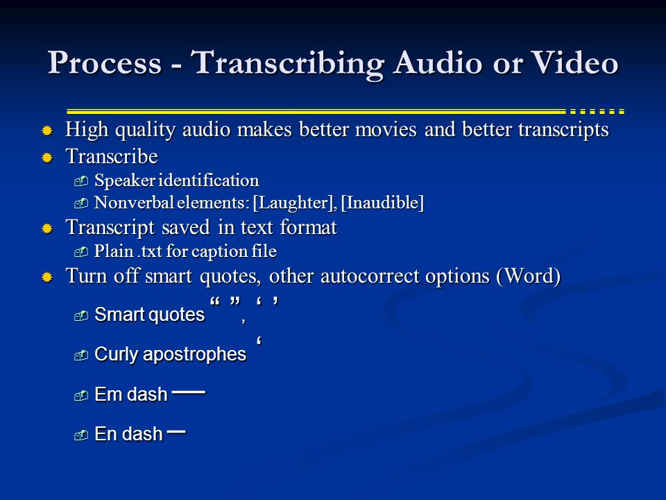Process - Transcribing Audio or Video High quality audio makes better movies and better transcripts High quality audio makes better movies and better transcripts Transcribe Transcribe Speaker identification Speaker identification Nonverbal elements: [Laughter], [Inaudible] Nonverbal elements: [Laughter], [Inaudible] Transcript saved in text format Transcript saved in text format Plain.txt for caption file Plain.txt for caption file Turn off smart quotes, other autocorrect options (Word) Turn off smart quotes, other autocorrect options (Word) Smart quotes, Smart quotes, Curly apostrophes Curly apostrophes Em dash Em dash En dash – En dash –