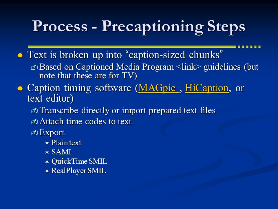 Process - Precaptioning Steps Text is broken up into caption-sized chunks Text is broken up into caption-sized chunks Based on Captioned Media Program guidelines (but note that these are for TV) Based on Captioned Media Program guidelines (but note that these are for TV) Caption timing software (MAGpie, HiCaption, or text editor) Caption timing software (MAGpie, HiCaption, or text editor)MAGpie HiCaptionMAGpie HiCaption Transcribe directly or import prepared text files Transcribe directly or import prepared text files Attach time codes to text Attach time codes to text Export Export Plain text Plain text SAMI SAMI QuickTime SMIL QuickTime SMIL RealPlayer SMIL RealPlayer SMIL