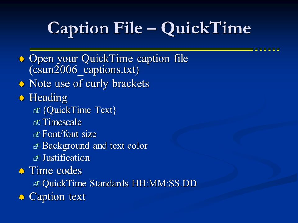 Caption File – QuickTime Open your QuickTime caption file (csun2006_captions.txt) Open your QuickTime caption file (csun2006_captions.txt) Note use of curly brackets Note use of curly brackets Heading Heading {QuickTime Text} {QuickTime Text} Timescale Timescale Font/font size Font/font size Background and text color Background and text color Justification Justification Time codes Time codes QuickTime Standards HH:MM:SS.DD QuickTime Standards HH:MM:SS.DD Caption text Caption text