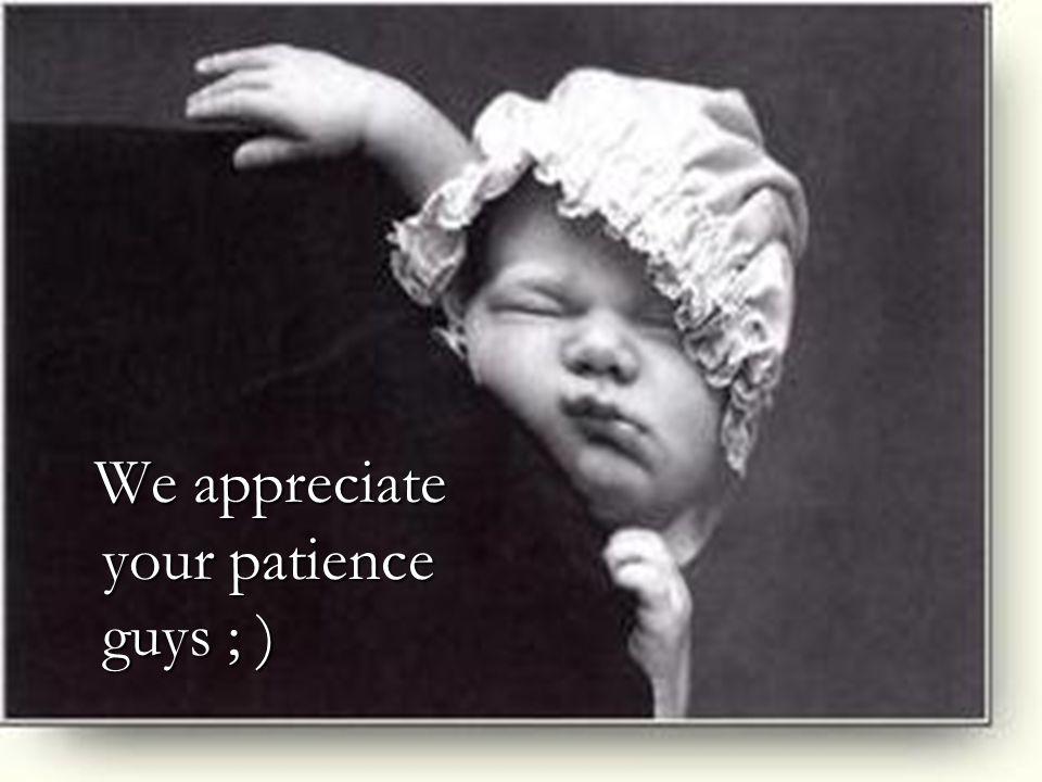 We appreciate your patience guys ; )