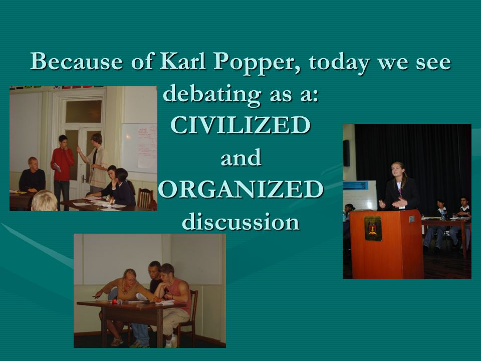 Because of Karl Popper, today we see debating as a: CIVILIZED and ORGANIZED discussion