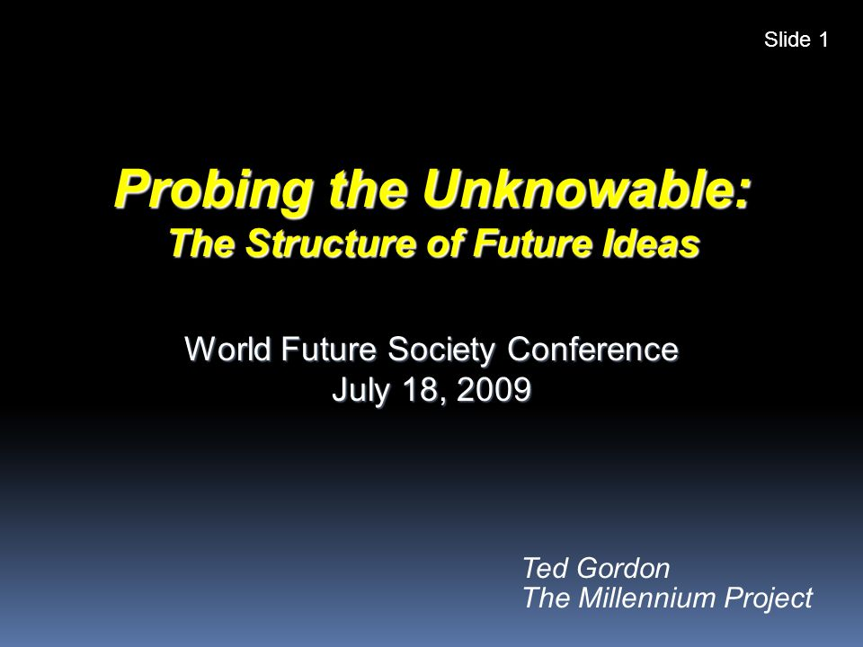 Ted Gordon The Millennium Project Probing the Unknowable: The Structure of Future Ideas World Future Society Conference July 18, 2009 Slide 1