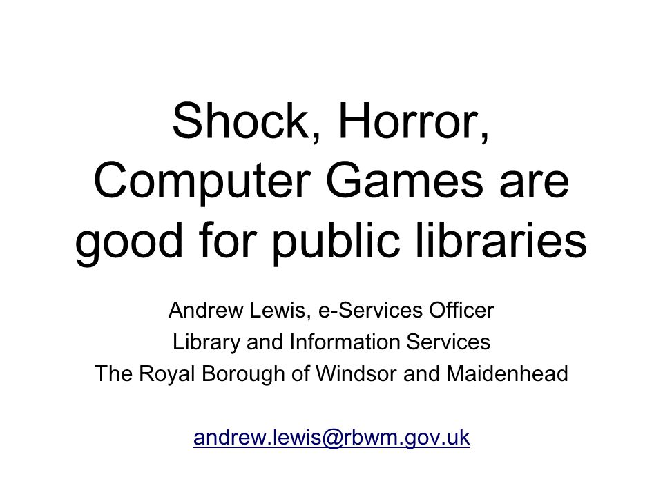 Shock, Horror, Computer Games are good for public libraries Andrew Lewis, e-Services Officer Library and Information Services The Royal Borough of Windsor and Maidenhead andrew.lewis@rbwm.gov.uk