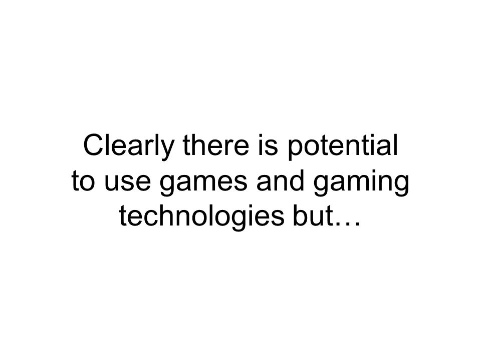 Clearly there is potential to use games and gaming technologies but…