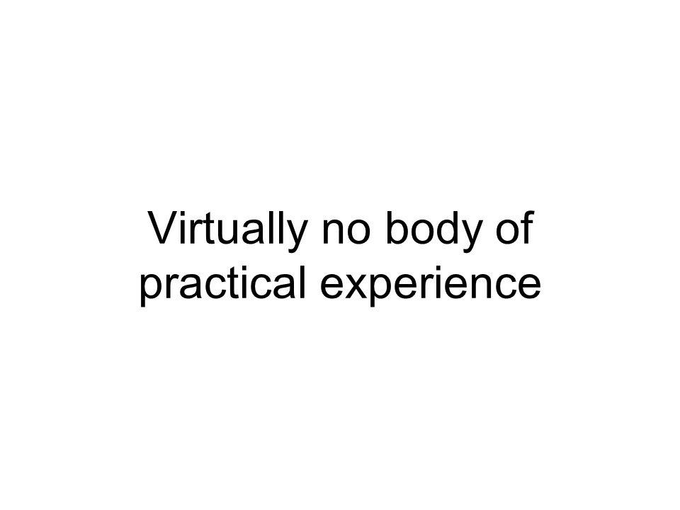 Virtually no body of practical experience