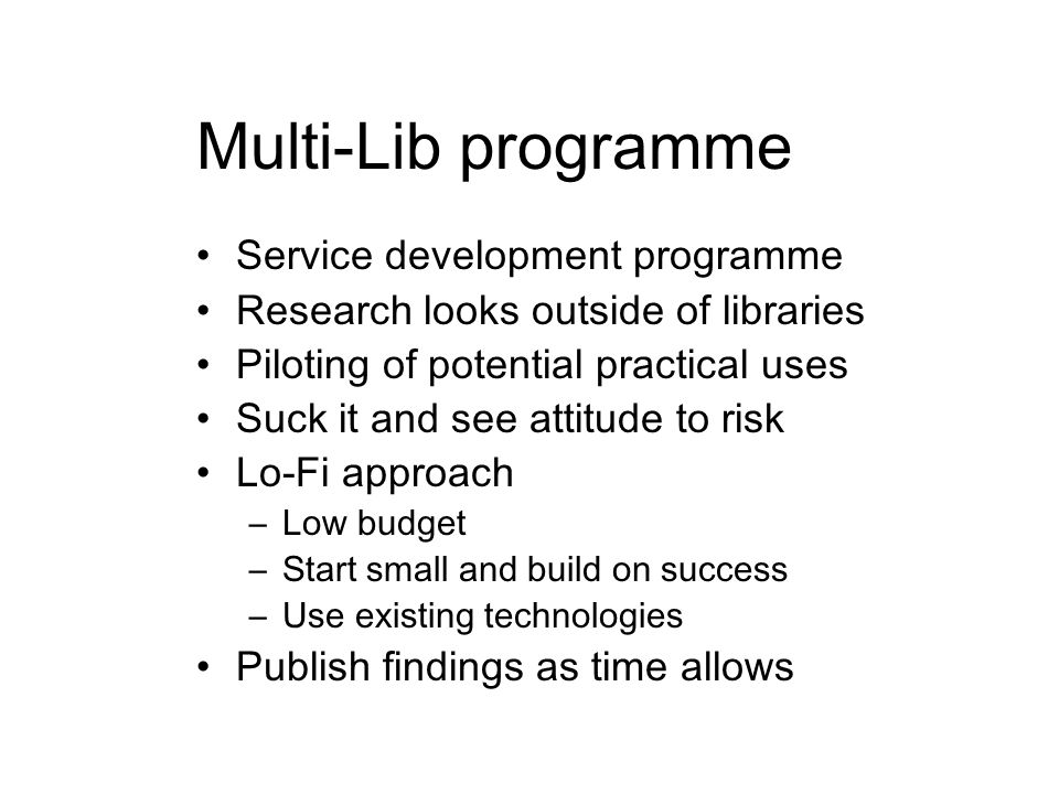 Multi-Lib programme Service development programme Research looks outside of libraries Piloting of potential practical uses Suck it and see attitude to