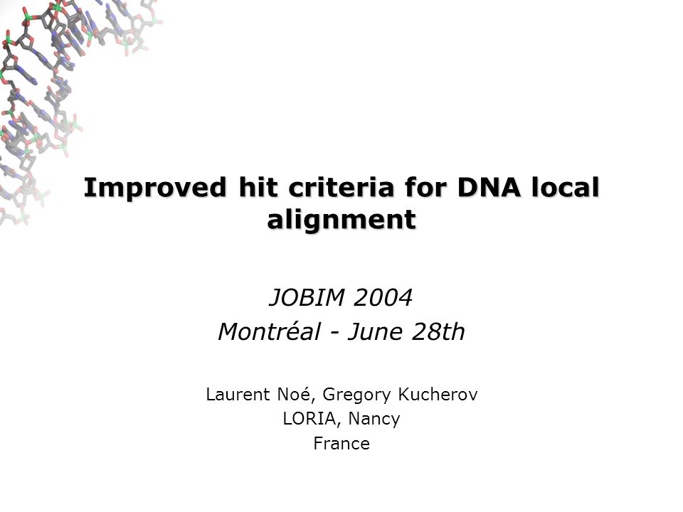 Improved hit criteria for DNA local alignment JOBIM 2004 Montréal - June 28th Laurent Noé, Gregory Kucherov LORIA, Nancy France