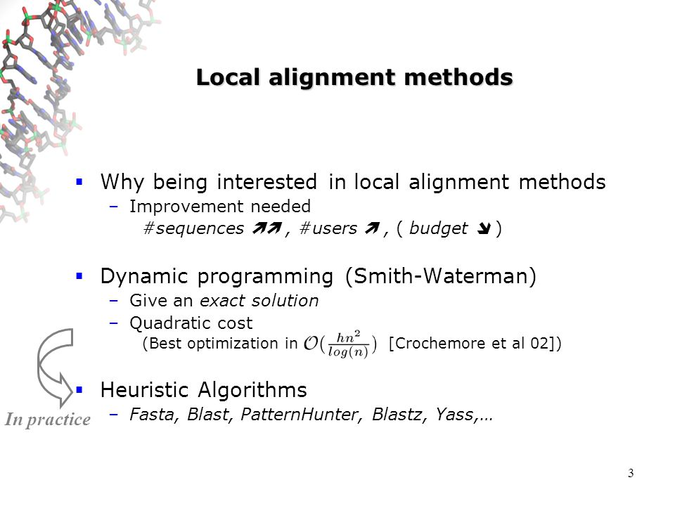 3 Local alignment methods Why being interested in local alignment methods –Improvement needed #sequences, #users, ( budget ) Dynamic programming (Smith-Waterman) –Give an exact solution –Quadratic cost (Best optimization in [Crochemore et al 02]) Heuristic Algorithms –Fasta, Blast, PatternHunter, Blastz, Yass,… In practice