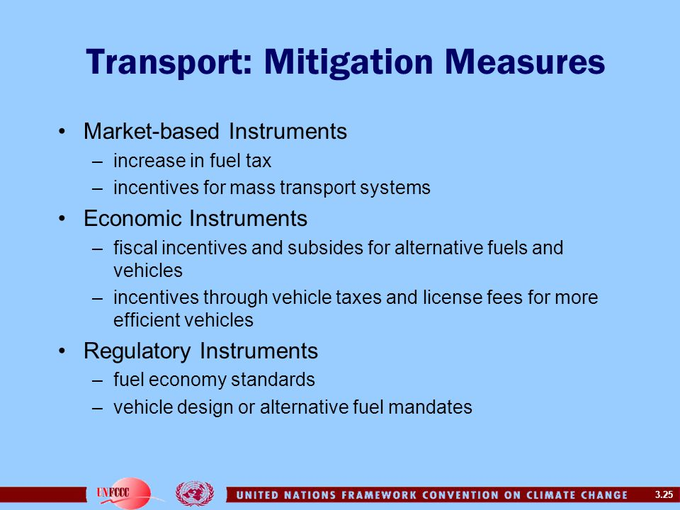 3.25 Transport: Mitigation Measures Market-based Instruments –increase in fuel tax –incentives for mass transport systems Economic Instruments –fiscal