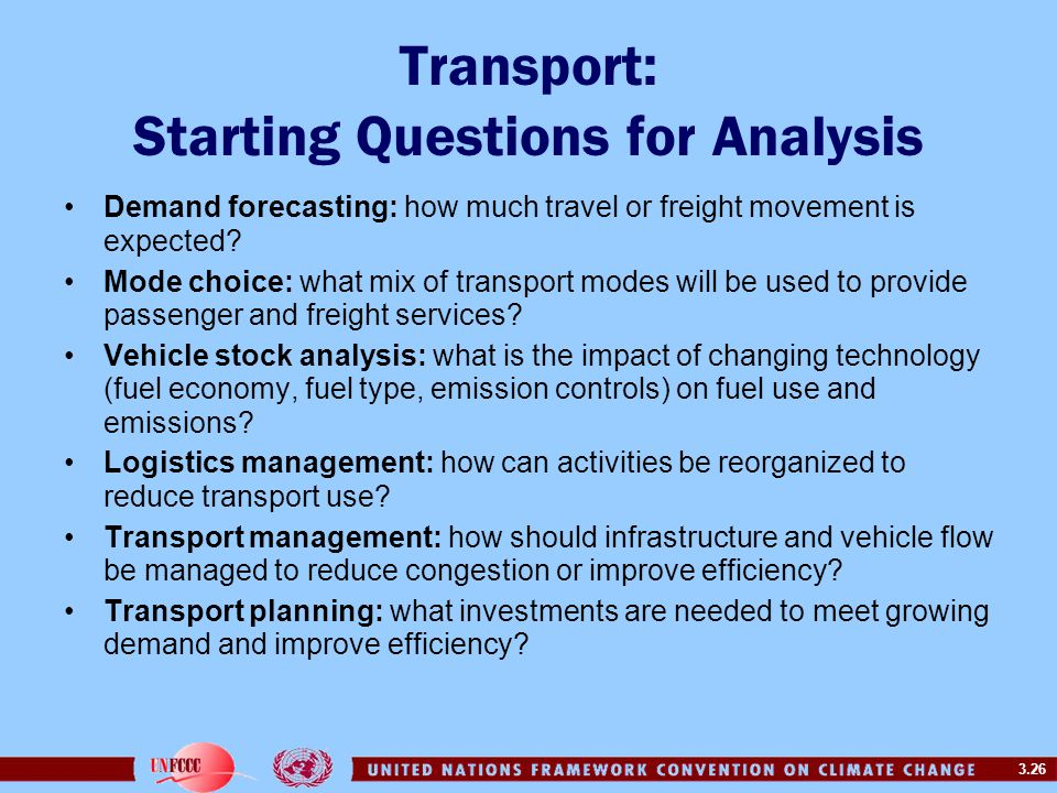 3.26 Transport: Starting Questions for Analysis Demand forecasting: how much travel or freight movement is expected? Mode choice: what mix of transpor