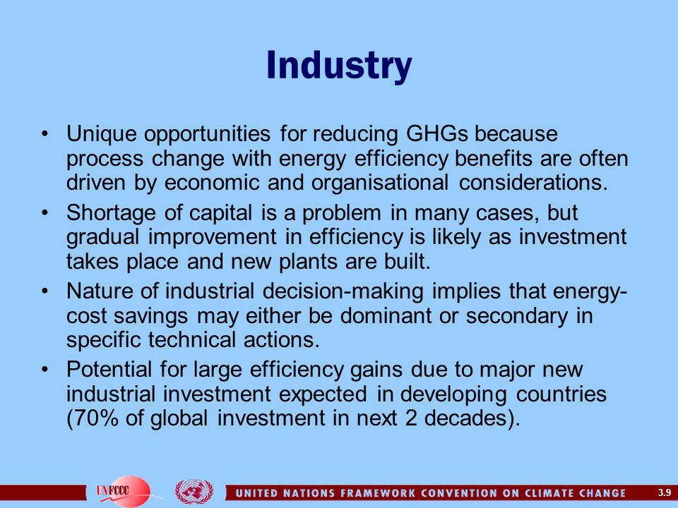 3.9 Industry Unique opportunities for reducing GHGs because process change with energy efficiency benefits are often driven by economic and organisati