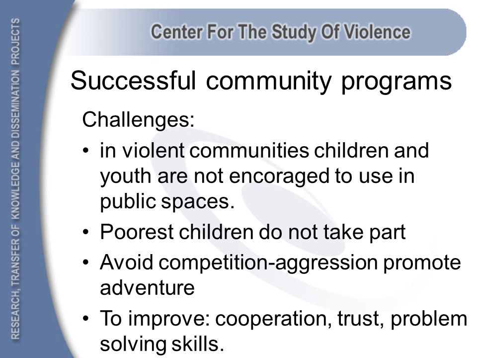 Successful community programs Challenges: in violent communities children and youth are not encoraged to use in public spaces.