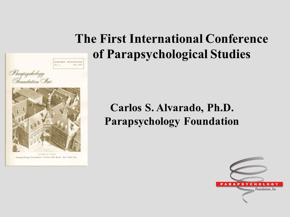 The First International Conference of Parapsychological Studies Carlos S. Alvarado, Ph.D. Parapsychology Foundation