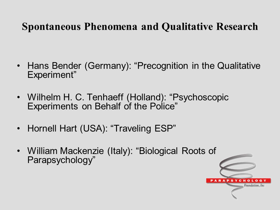 Spontaneous Phenomena and Qualitative Research Hans Bender (Germany): Precognition in the Qualitative Experiment Wilhelm H. C. Tenhaeff (Holland): Psy