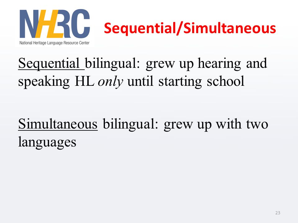Sequential/Simultaneous Sequential bilingual: grew up hearing and speaking HL only until starting school Simultaneous bilingual: grew up with two languages 23