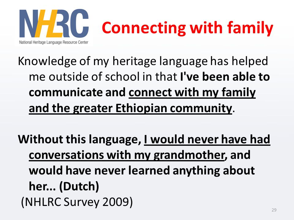 Connecting with family Knowledge of my heritage language has helped me outside of school in that I ve been able to communicate and connect with my family and the greater Ethiopian community.