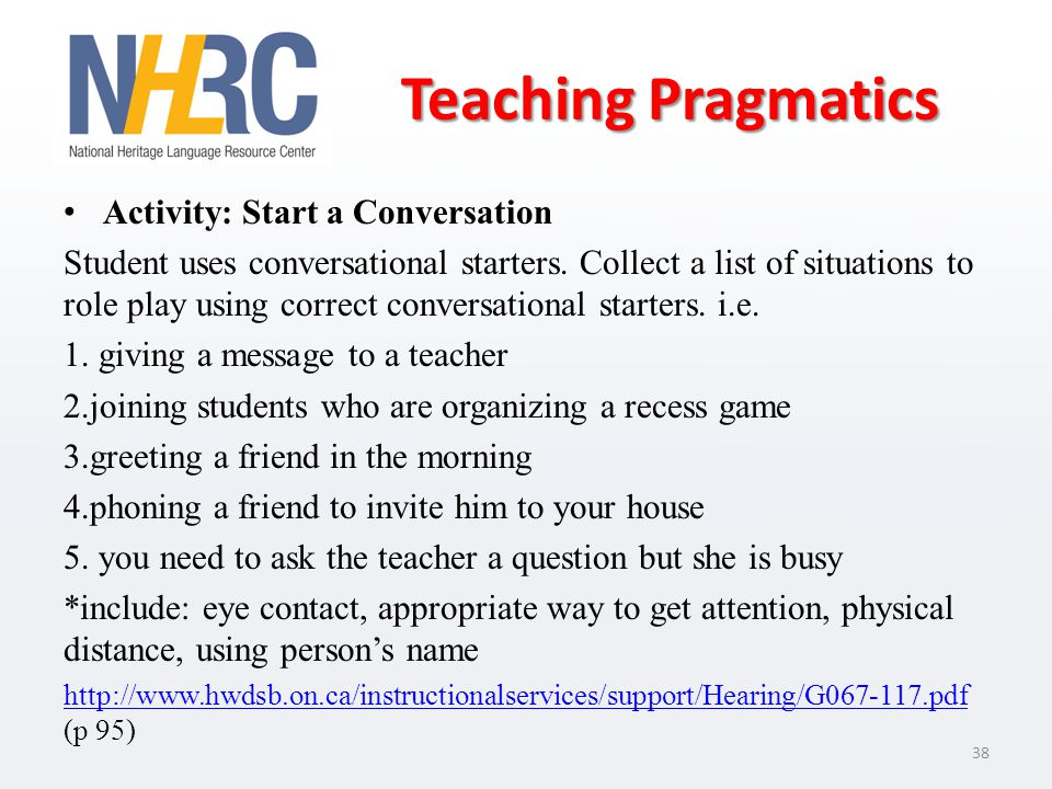 Teaching Pragmatics Activity: Start a Conversation Student uses conversational starters. Collect a list of situations to role play using correct conve