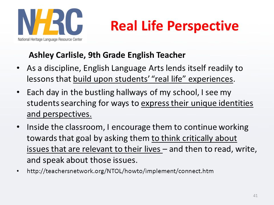Real Life Perspective Ashley Carlisle, 9th Grade English Teacher As a discipline, English Language Arts lends itself readily to lessons that build upon students real life experiences.