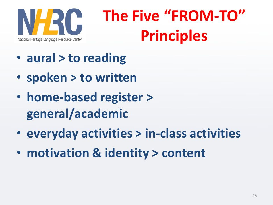 The Five FROM-TO Principles aural > to reading spoken > to written home-based register > general/academic everyday activities > in-class activities motivation & identity > content 46