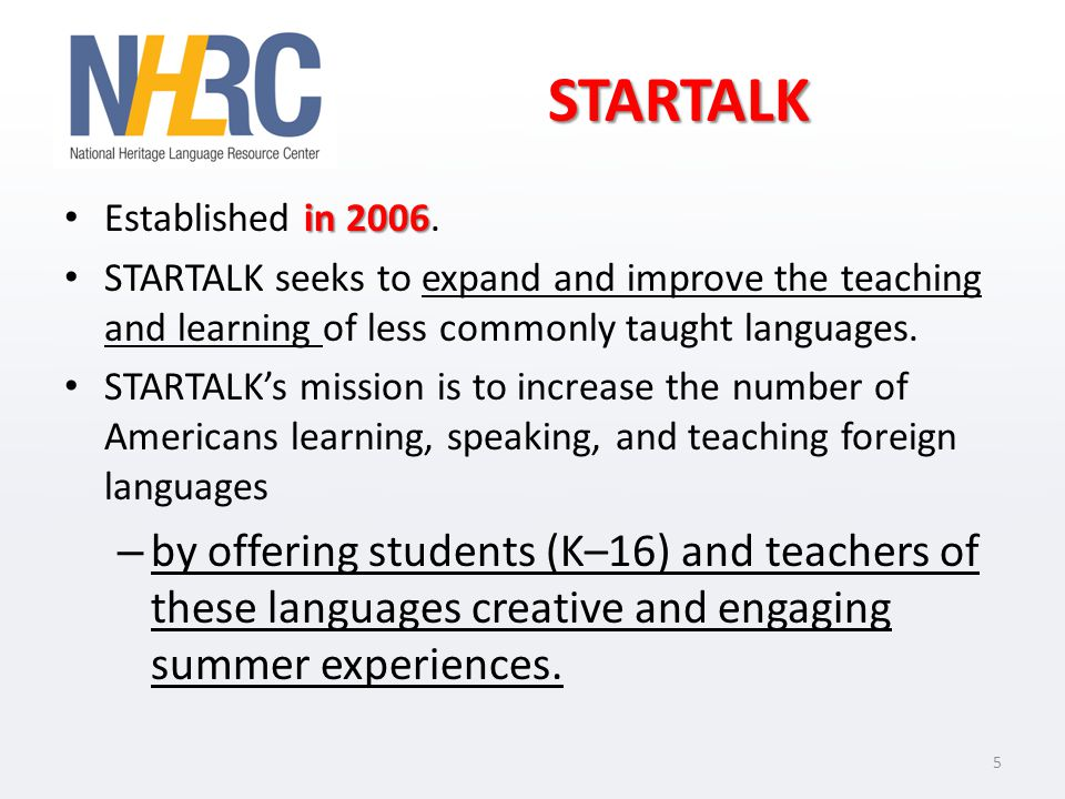 STARTALK in 2006 Established in 2006. STARTALK seeks to expand and improve the teaching and learning of less commonly taught languages. STARTALKs miss