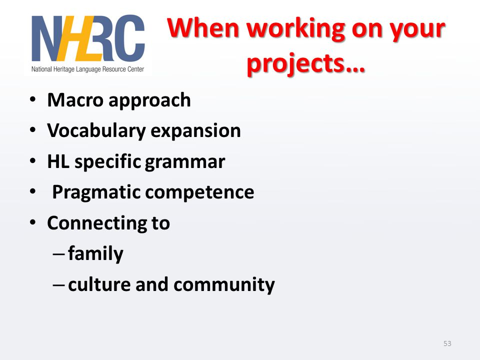 When working on your projects… Macro approach Vocabulary expansion HL specific grammar Pragmatic competence Connecting to – family – culture and community 53